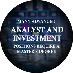 Many advanced analyst positions and investment management positions require a master's degree